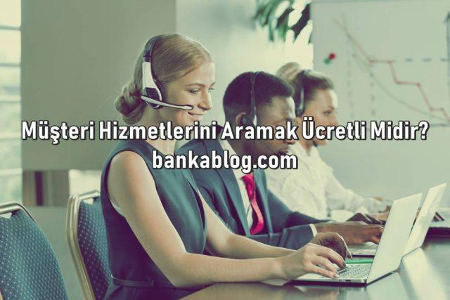 banka müşteri hizmetlerini aramak ücretli midir